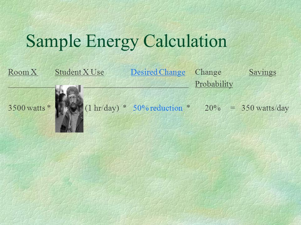 Sample Energy Calculation Room X Student X Use Desired Change ChangeSavings Probability 3500 watts * (1 hr/day) * 50% reduction * 20% = 350 watts/day