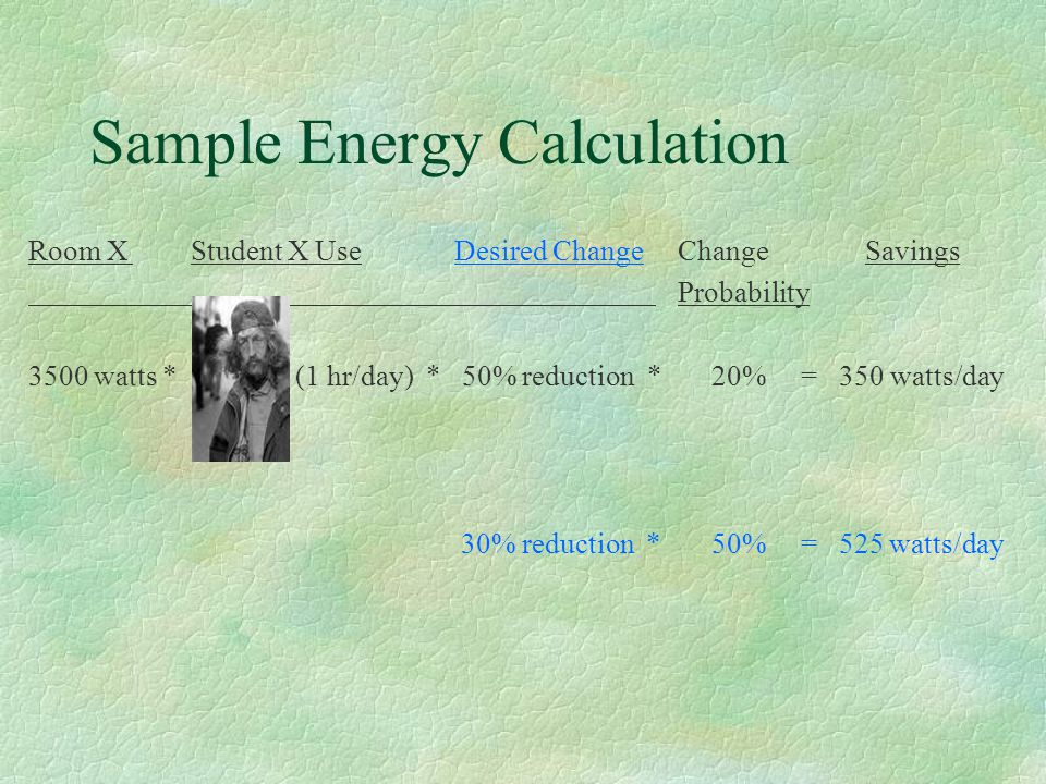 Sample Energy Calculation Room X Student X Use Desired Change ChangeSavings Probability 3500 watts * (1 hr/day) * 50% reduction * 20% = 350 watts/day 30% reduction * 50% = 525 watts/day