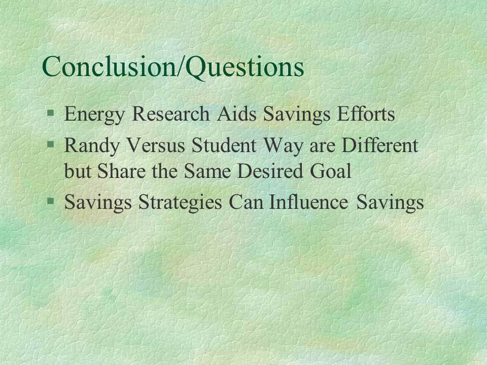Conclusion/Questions §Energy Research Aids Savings Efforts §Randy Versus Student Way are Different but Share the Same Desired Goal §Savings Strategies Can Influence Savings
