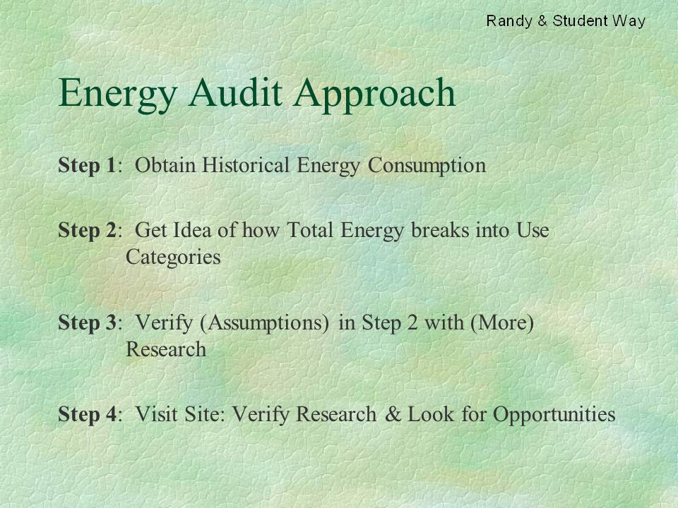 Energy Audit Approach Step 1: Obtain Historical Energy Consumption Step 2: Get Idea of how Total Energy breaks into Use Categories Step 3: Verify (Ass