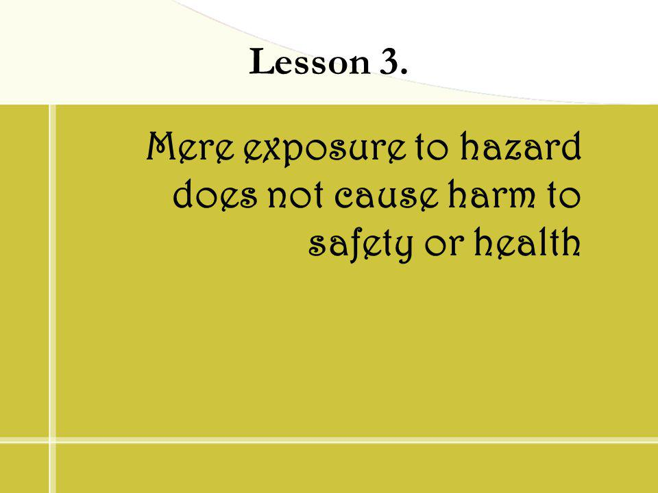 Lesson 3. Mere exposure to hazard does not cause harm to safety or health