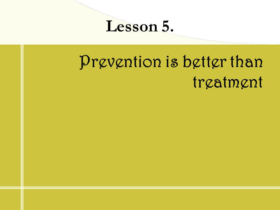 Lesson 5. Prevention is better than treatment