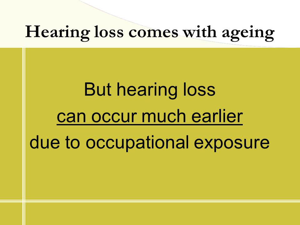 Hearing loss comes with ageing But hearing loss can occur much earlier due to occupational exposure