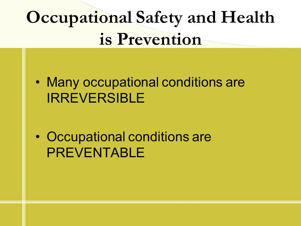 Occupational Safety and Health is Prevention Many occupational conditions are IRREVERSIBLE Occupational conditions are PREVENTABLE
