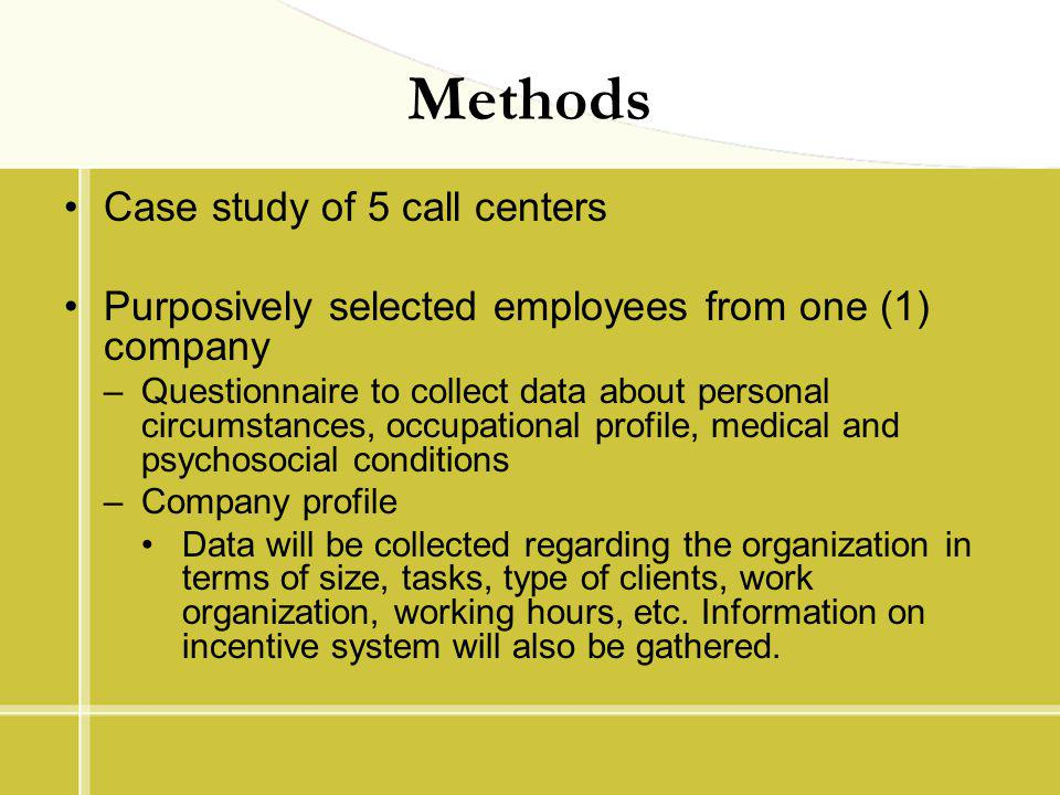 Methods Case study of 5 call centers Purposively selected employees from one (1) company –Questionnaire to collect data about personal circumstances,