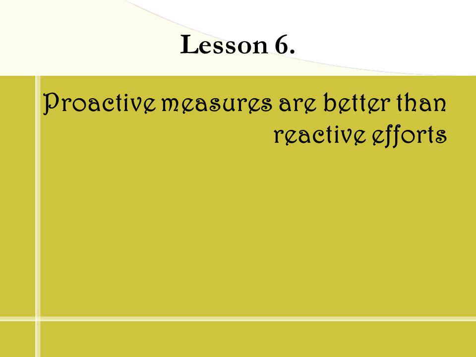 Lesson 6. Proactive measures are better than reactive efforts