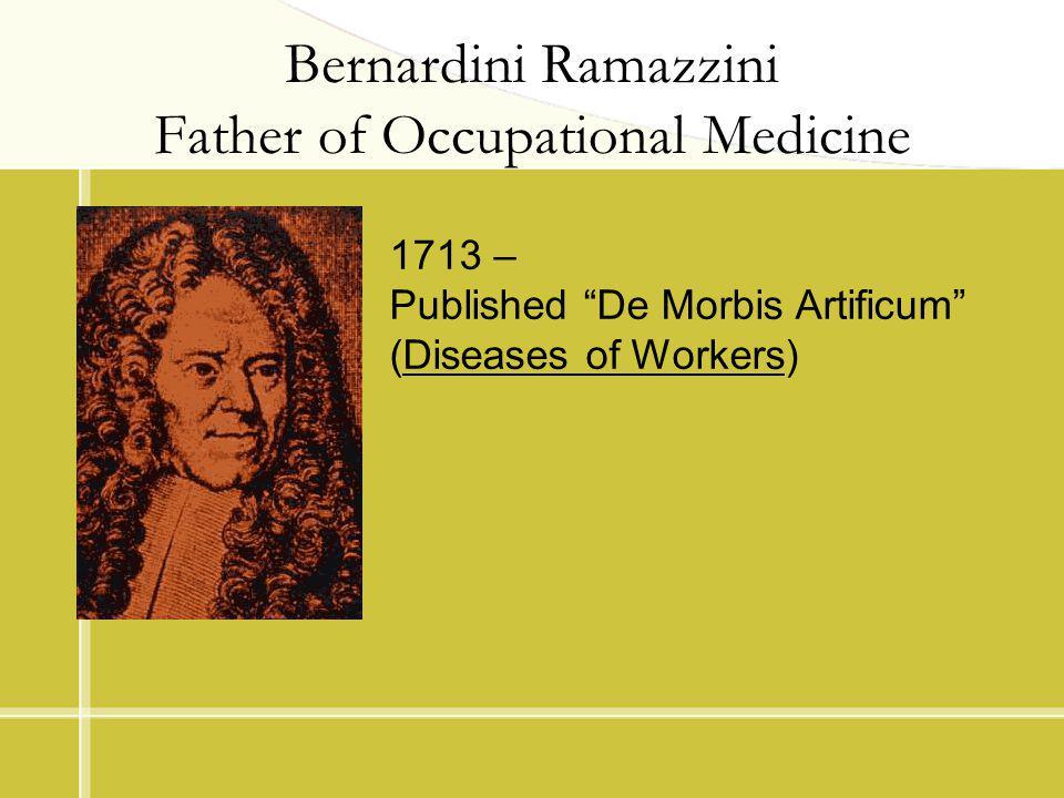 Bernardini Ramazzini Father of Occupational Medicine 1713 – Published De Morbis Artificum (Diseases of Workers)