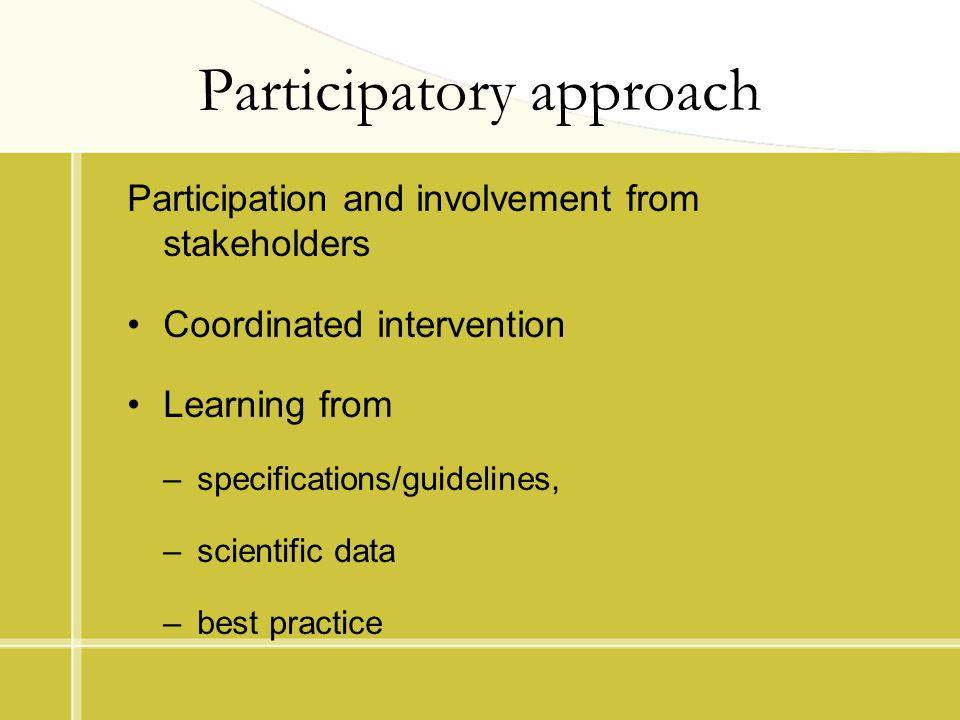 Participatory approach Participation and involvement from stakeholders Coordinated intervention Learning from –specifications/guidelines, –scientific