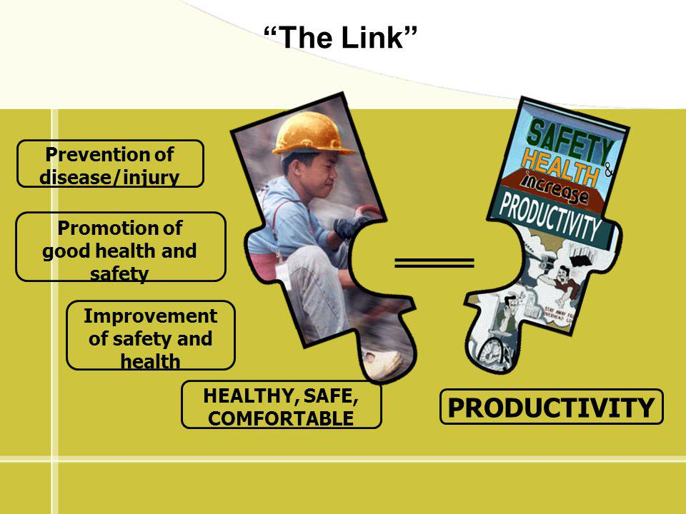 Prevention of disease/injury Promotion of good health and safety Improvement of safety and health HEALTHY, SAFE, COMFORTABLE PRODUCTIVITY The Link