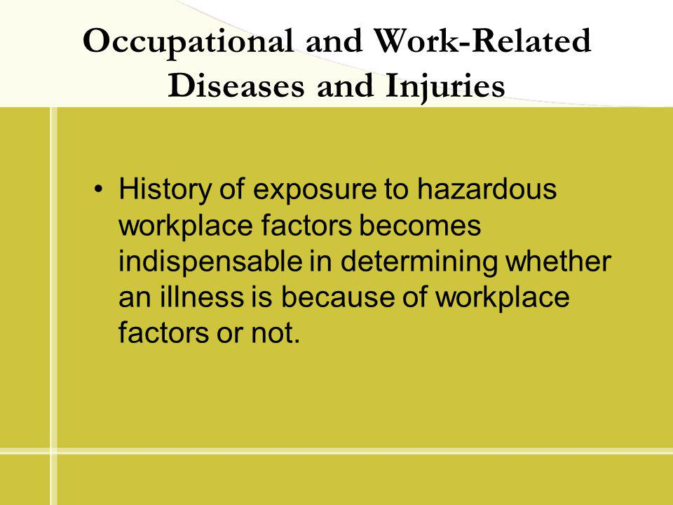Occupational and Work-Related Diseases and Injuries History of exposure to hazardous workplace factors becomes indispensable in determining whether an