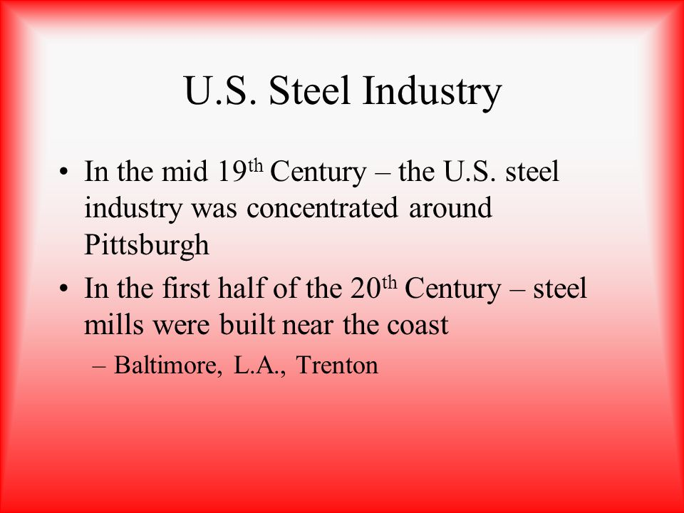 U.S. Steel Industry In the mid 19 th Century – the U.S. steel industry was concentrated around Pittsburgh In the first half of the 20 th Century – ste