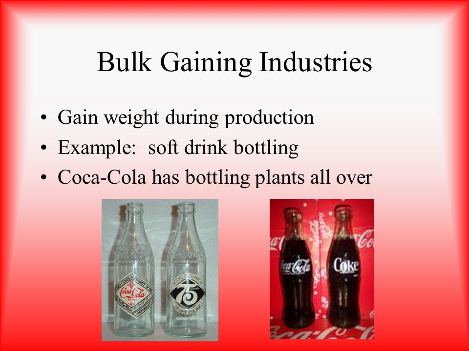 Bulk Gaining Industries Gain weight during production Example: soft drink bottling Coca-Cola has bottling plants all over