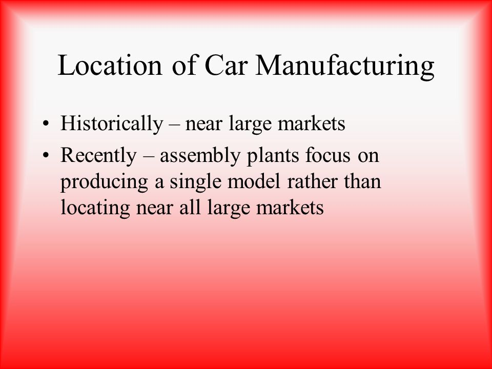 Location of Car Manufacturing Historically – near large markets Recently – assembly plants focus on producing a single model rather than locating near
