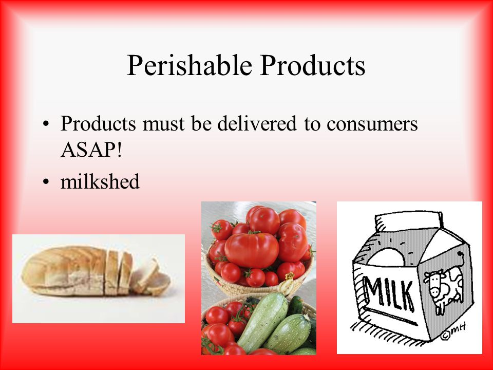 Perishable Products Products must be delivered to consumers ASAP! milkshed