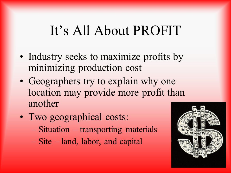 Its All About PROFIT Industry seeks to maximize profits by minimizing production cost Geographers try to explain why one location may provide more pro