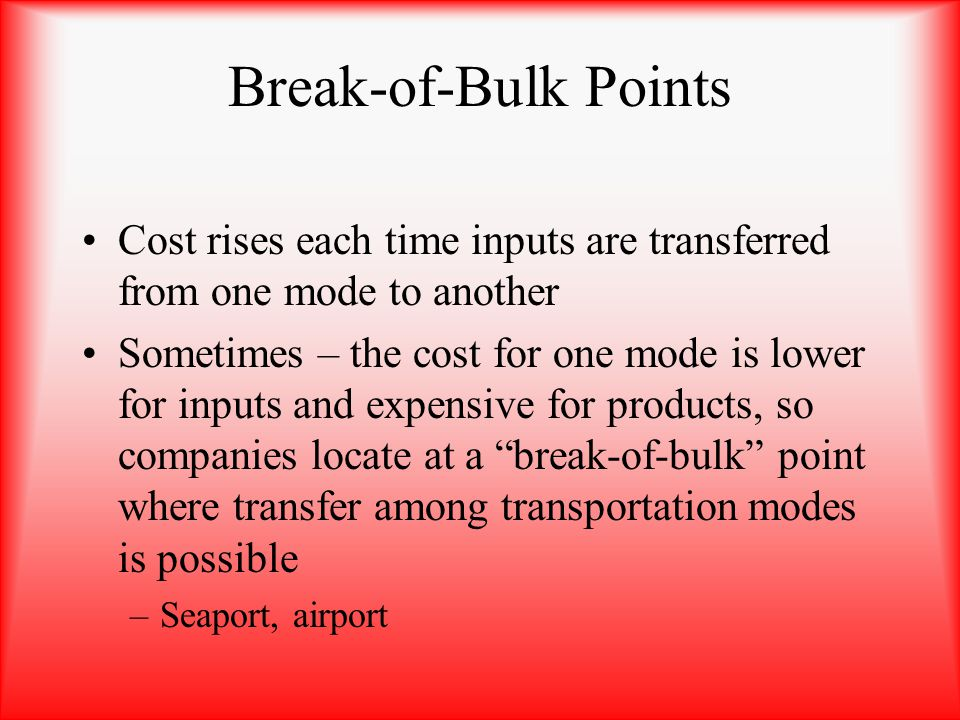 Break-of-Bulk Points Cost rises each time inputs are transferred from one mode to another Sometimes – the cost for one mode is lower for inputs and ex