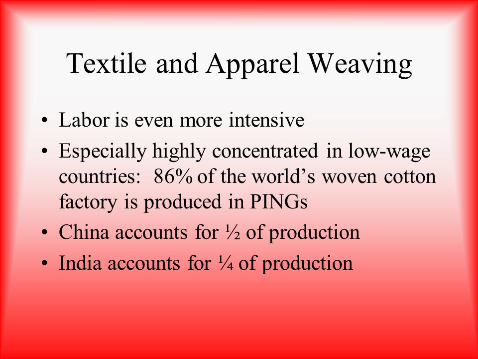 Textile and Apparel Weaving Labor is even more intensive Especially highly concentrated in low-wage countries: 86% of the worlds woven cotton factory