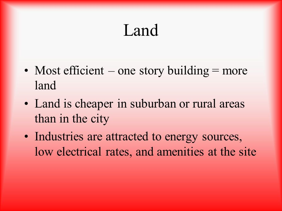 Land Most efficient – one story building = more land Land is cheaper in suburban or rural areas than in the city Industries are attracted to energy so
