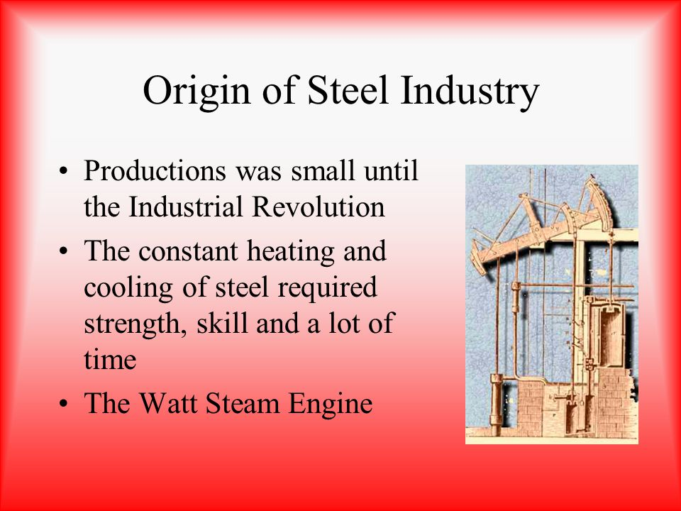 Origin of Steel Industry Productions was small until the Industrial Revolution The constant heating and cooling of steel required strength, skill and