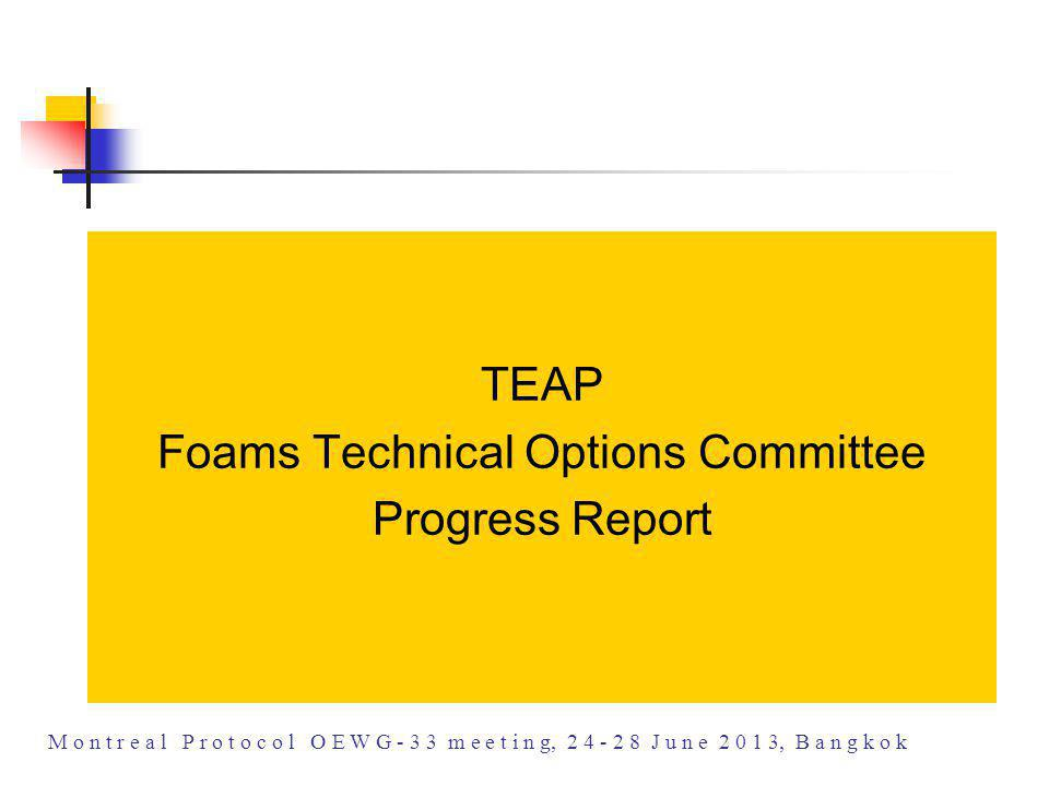TEAP Foams Technical Options Committee Progress Report M o n t r e a l P r o t o c o l O E W G - 3 3 m e e t i n g, 2 4 - 2 8 J u n e 2 0 1 3, B a n g k o k