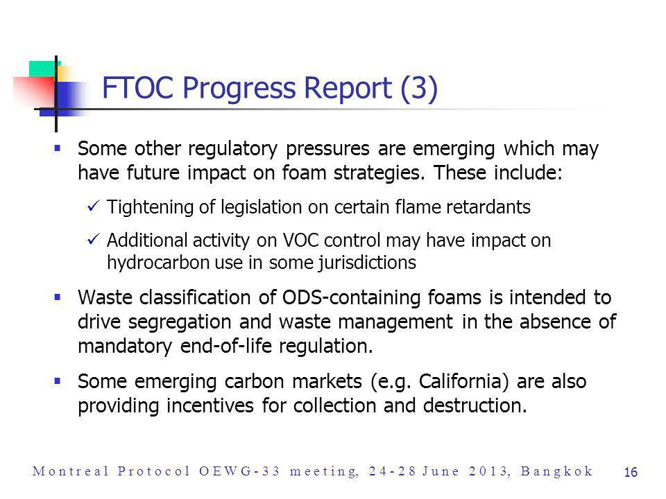 M o n t r e a l P r o t o c o l O E W G - 3 3 m e e t i n g, 2 4 - 2 8 J u n e 2 0 1 3, B a n g k o k 16 FTOC Progress Report (3) Some other regulatory pressures are emerging which may have future impact on foam strategies.