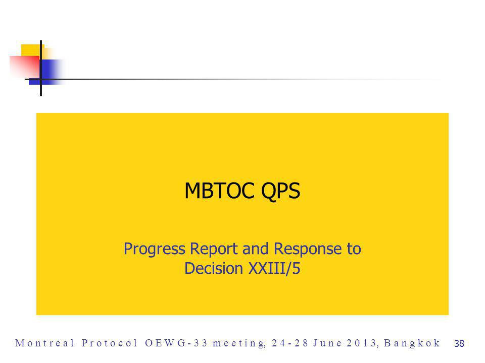 MBTOC QPS Progress Report and Response to Decision XXIII/5 M o n t r e a l P r o t o c o l O E W G - 3 3 m e e t i n g, 2 4 - 2 8 J u n e 2 0 1 3, B a n g k o k 38