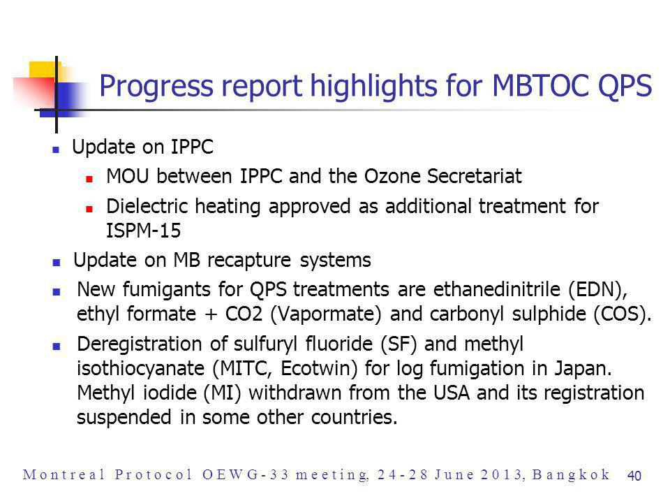 Progress report highlights for MBTOC QPS Update on IPPC MOU between IPPC and the Ozone Secretariat Dielectric heating approved as additional treatment for ISPM-15 Update on MB recapture systems New fumigants for QPS treatments are ethanedinitrile (EDN), ethyl formate + CO2 (Vapormate) and carbonyl sulphide (COS).