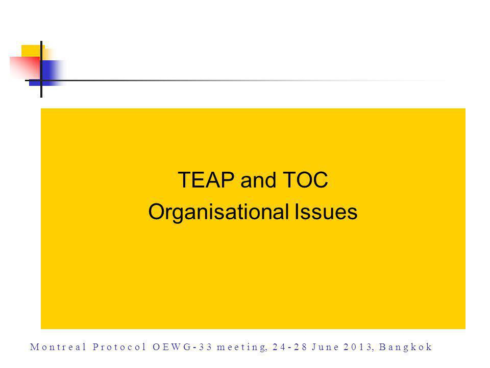 TEAP and TOC Organisational Issues M o n t r e a l P r o t o c o l O E W G - 3 3 m e e t i n g, 2 4 - 2 8 J u n e 2 0 1 3, B a n g k o k