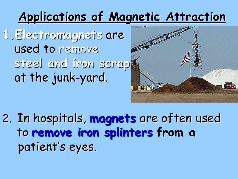 1.Electromagnets are used to remove steel and iron scrap at the junk-yard. Applications of Magnetic Attraction 2. In hospitals, magnets are often used