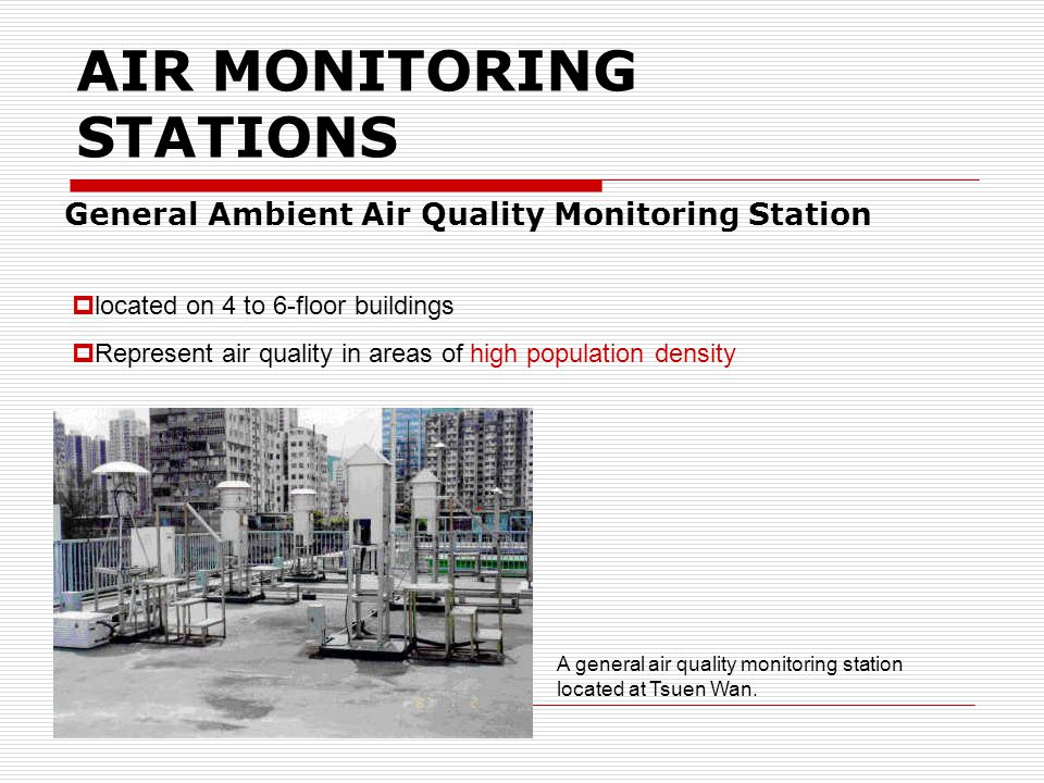 AIR MONITORING STATIONS General Ambient Air Quality Monitoring Station located on 4 to 6-floor buildings Represent air quality in areas of high population density A general air quality monitoring station located at Tsuen Wan.