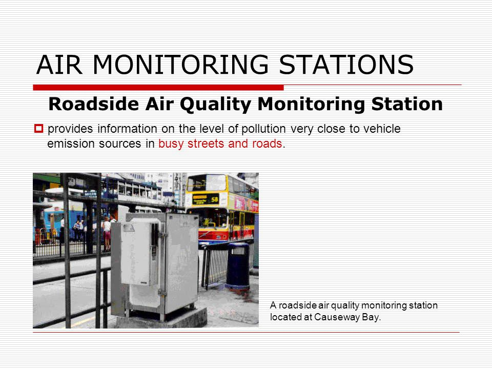 AIR MONITORING STATIONS Roadside Air Quality Monitoring Station provides information on the level of pollution very close to vehicle emission sources in busy streets and roads.