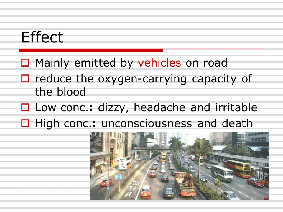 Effect Mainly emitted by vehicles on road reduce the oxygen-carrying capacity of the blood Low conc.: dizzy, headache and irritable High conc.: unconsciousness and death