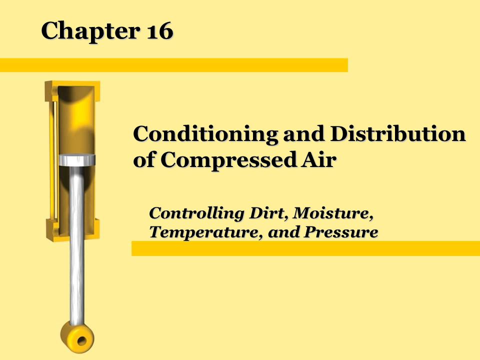 Chapter 16 Conditioning and Distribution of Compressed Air Controlling Dirt, Moisture, Temperature, and Pressure
