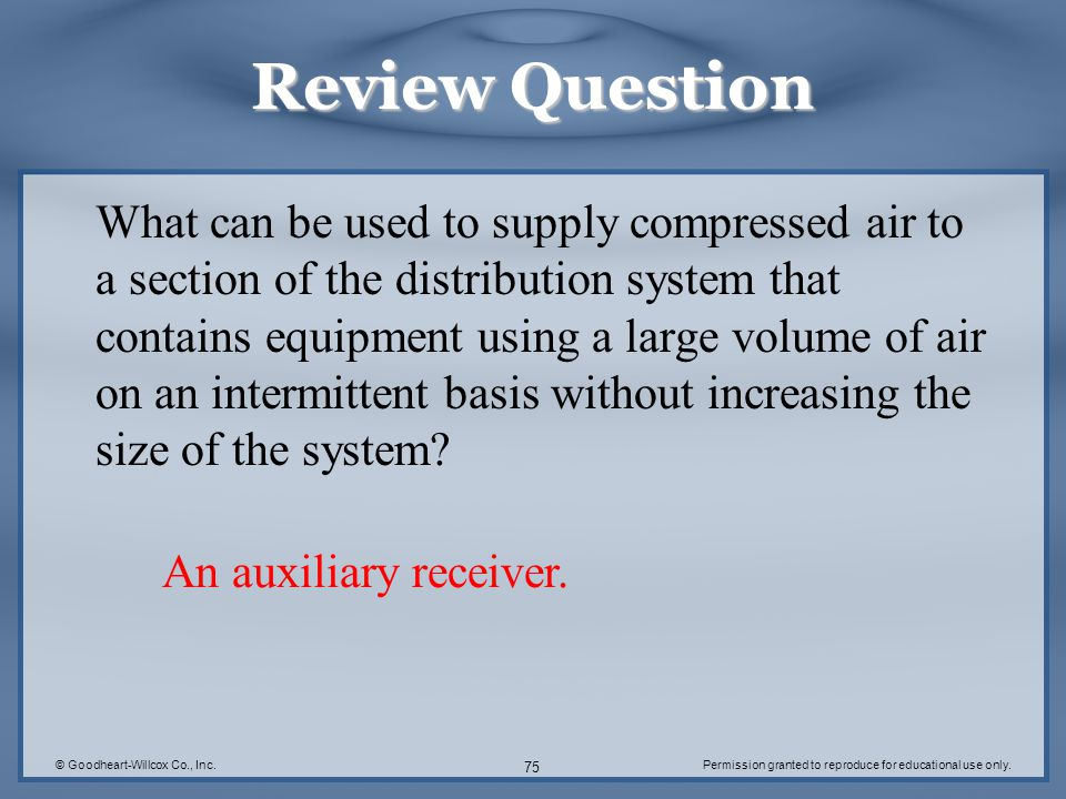 © Goodheart-Willcox Co., Inc.Permission granted to reproduce for educational use only. 75 Review Question What can be used to supply compressed air to