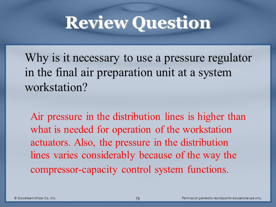 © Goodheart-Willcox Co., Inc.Permission granted to reproduce for educational use only. 79 Review Question Why is it necessary to use a pressure regula