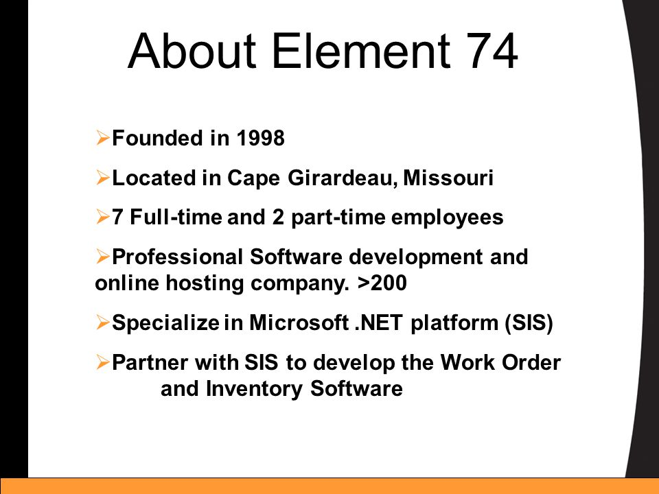 About Element 74 Founded in 1998 Located in Cape Girardeau, Missouri 7 Full-time and 2 part-time employees Professional Software development and onlin