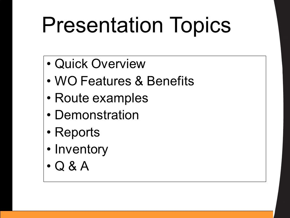 Quick Overview WO Features & Benefits Route examples Demonstration Reports Inventory Q & A Presentation Topics