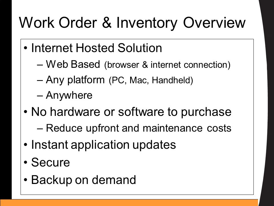 Work Order & Inventory Overview Internet Hosted Solution – Web Based (browser & internet connection) – Any platform (PC, Mac, Handheld) – Anywhere No hardware or software to purchase – Reduce upfront and maintenance costs Instant application updates Secure Backup on demand