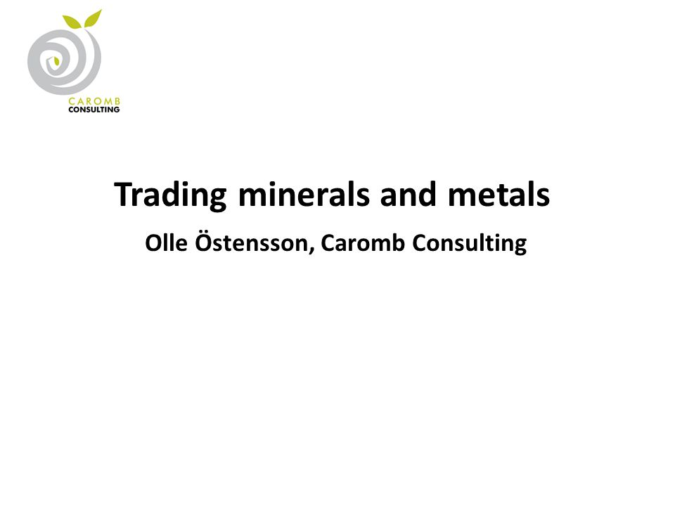 Trading minerals and metals Olle Östensson, Caromb Consulting