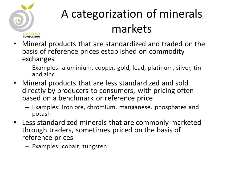 A categorization of minerals markets Mineral products that are standardized and traded on the basis of reference prices established on commodity exchanges – Examples: aluminium, copper, gold, lead, platinum, silver, tin and zinc Mineral products that are less standardized and sold directly by producers to consumers, with pricing often based on a benchmark or reference price – Examples: iron ore, chromium, manganese, phosphates and potash Less standardized minerals that are commonly marketed through traders, sometimes priced on the basis of reference prices – Examples: cobalt, tungsten