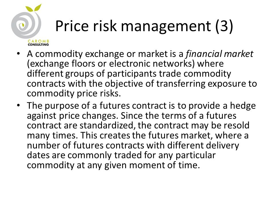 Price risk management (3) A commodity exchange or market is a financial market (exchange floors or electronic networks) where different groups of participants trade commodity contracts with the objective of transferring exposure to commodity price risks.