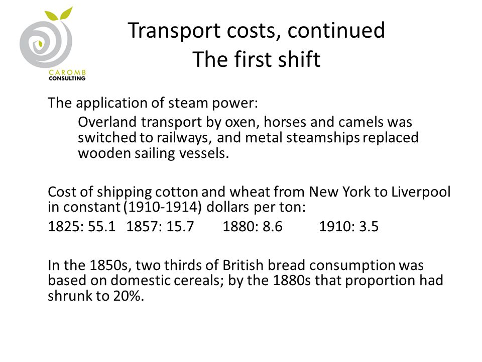 Transport costs, continued The first shift The application of steam power: Overland transport by oxen, horses and camels was switched to railways, and metal steamships replaced wooden sailing vessels.