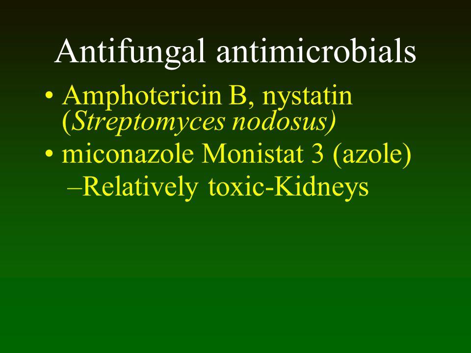 Antifungal antimicrobials Amphotericin B, nystatin (Streptomyces nodosus) miconazole Monistat 3 (azole) –Relatively toxic-Kidneys