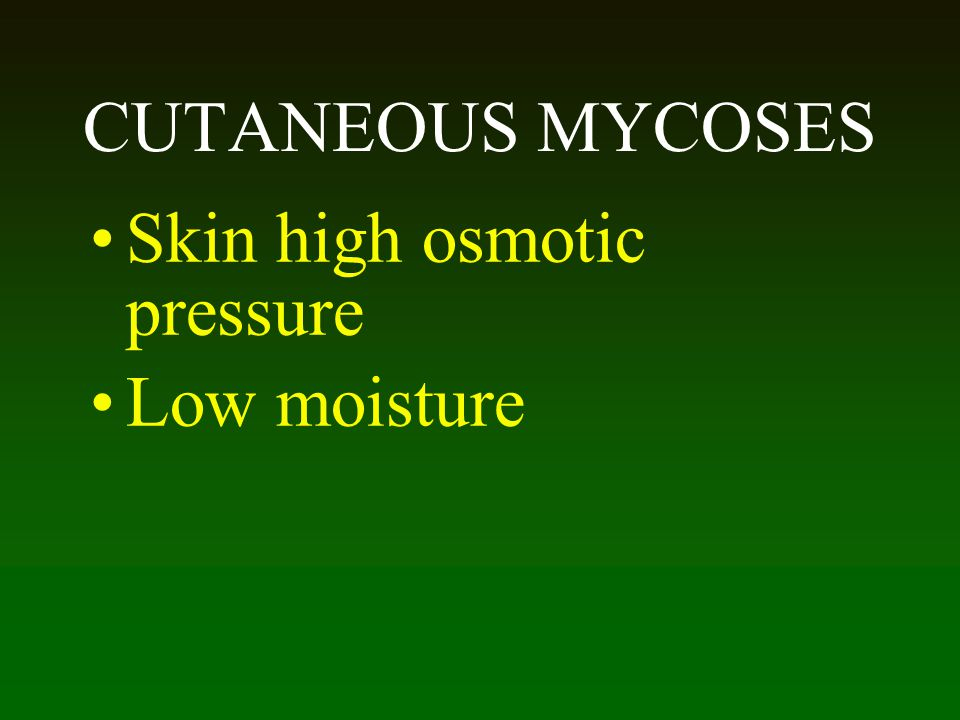 CUTANEOUS MYCOSES Skin high osmotic pressure Low moisture