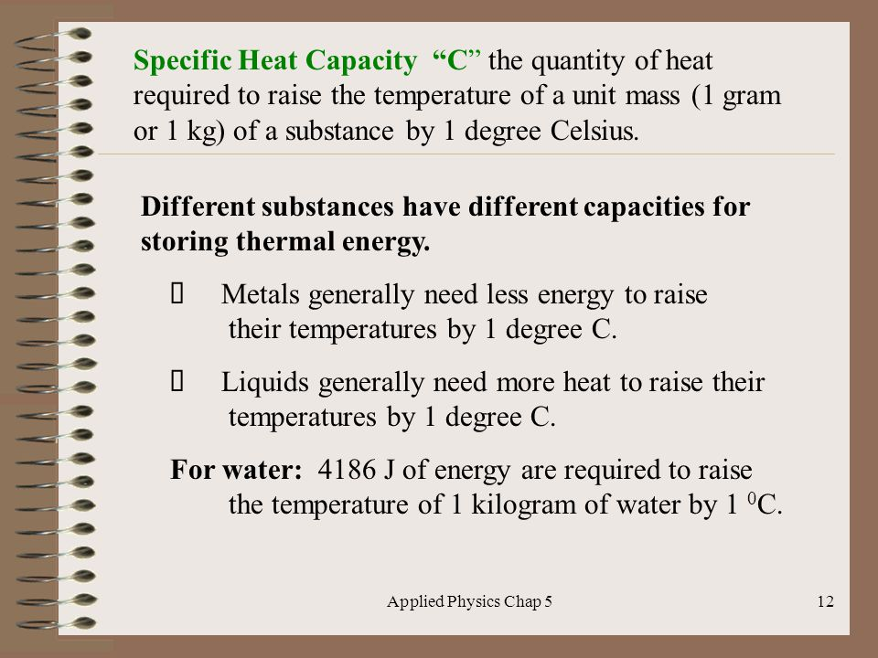 Applied Physics Chap 512 Specific Heat Capacity C the quantity of heat required to raise the temperature of a unit mass (1 gram or 1 kg) of a substanc