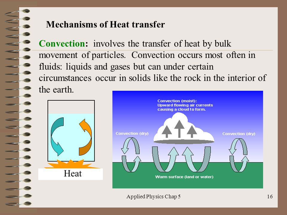 Applied Physics Chap 516 Mechanisms of Heat transfer Convection: involves the transfer of heat by bulk movement of particles. Convection occurs most o