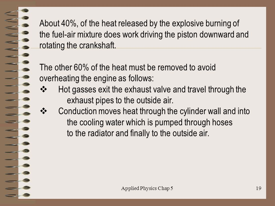 Applied Physics Chap 519 About 40%, of the heat released by the explosive burning of the fuel-air mixture does work driving the piston downward and ro