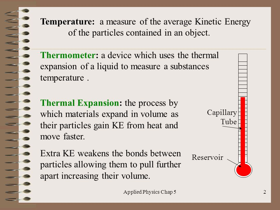 Applied Physics Chap 52 Temperature: a measure of the average Kinetic Energy of the particles contained in an object. Thermometer: a device which uses