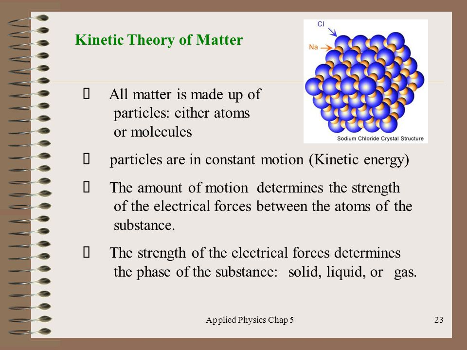 Applied Physics Chap 523 Kinetic Theory of Matter All matter is made up of particles: either atoms or molecules particles are in constant motion (Kine