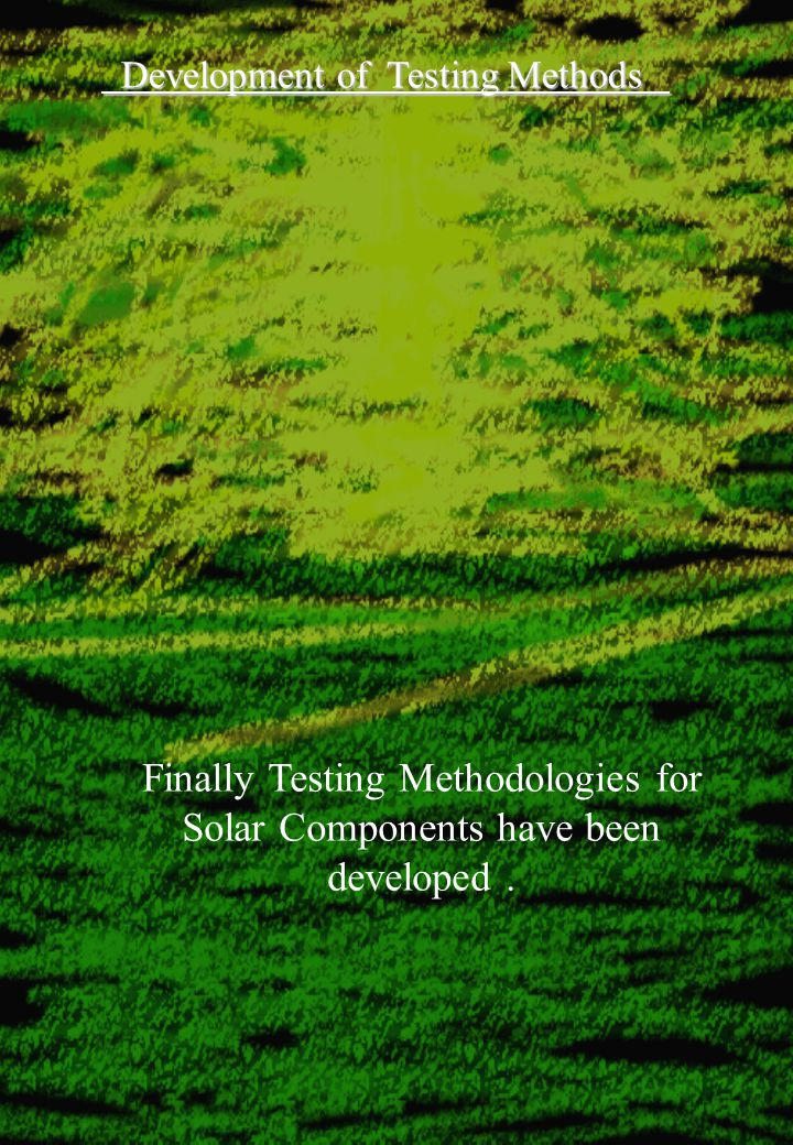 Development of Testing Methods Development of Testing Methods Finally Testing Methodologies for Solar Components have been developed.